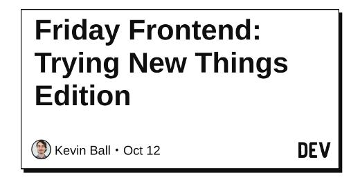 Friday Frontend: Trying New Things Edition
