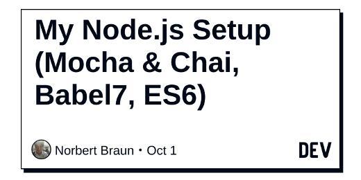 My Node.js Setup (Mocha & Chai, Babel7, ES6)